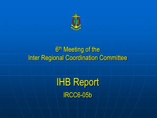 6 th  Meeting of the  Inter Regional Coordination Committee IHB  Report IRCC6-05b