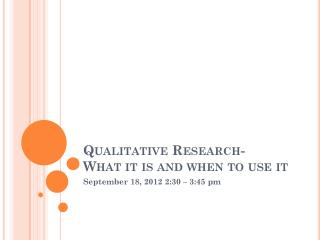 Qualitative Research-  What it is and when to use it