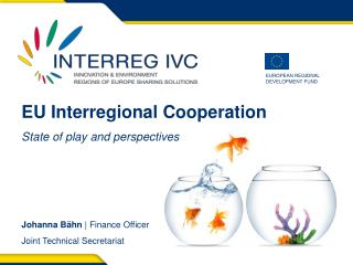 EU Interregional  C ooperation State of play and  perspectives Johanna B ähn  | Finance Officer