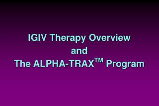 IGIV Therapy Overview and The ALPHA-TRAX TM  Program