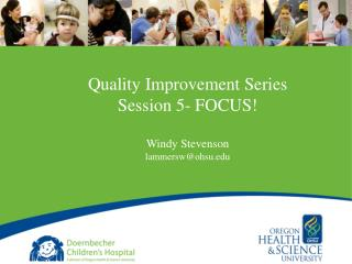 Quality Improvement Series Session 5- FOCUS! Windy Stevenson lammersw@ohsu.edu