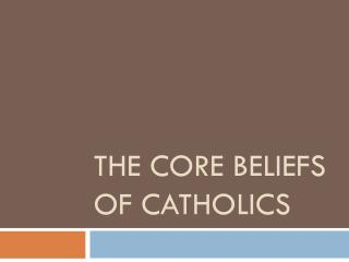 THE CORE BELIEFS OF CATHOLICS