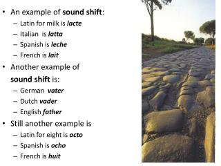 An example of  sound shift : Latin for milk is  lacte Italian  is  latta Spanish is  leche