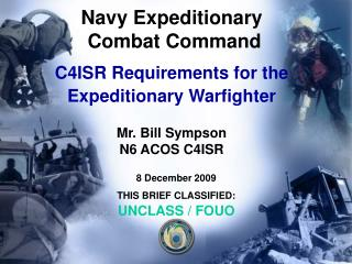 Navy Expeditionary  Combat Command C4ISR Requirements for the Expeditionary Warfighter Mr. Bill Sympson N6 ACOS C4ISR