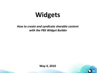 Widgets How to create and syndicate sharable content  with the PBS Widget Builder May 4, 2010