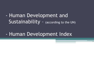- Human Development and     Sustainability –  (according to the UN) - Human Development Index