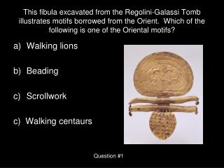 This fibula excavated from the Regolini-Galassi Tomb illustrates motifs borrowed from the Orient.  Which of the followin