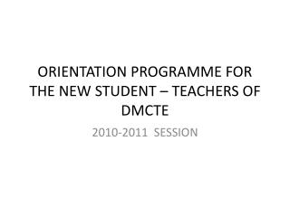 ORIENTATION PROGRAMME FOR THE NEW STUDENT – TEACHERS OF DMCTE