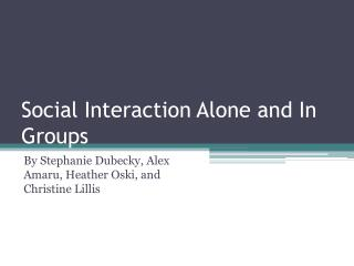 Social Interaction Alone and In Groups