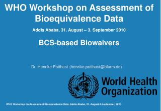 WHO Workshop on Assessment of Bioequivalence Data Addis Ababa, 31. August – 3. September 2010 BCS-based Biowaivers