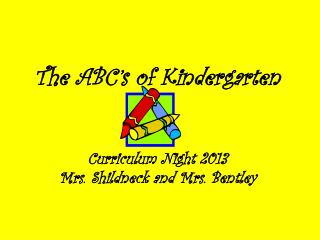 The  ABC's of Kindergarten Curriculum  Night  2013 Mrs.  Shildneck and Mrs. Bentley