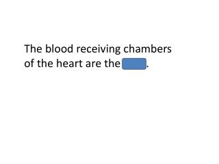 The blood receiving chambers of the heart are the atria.