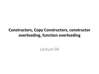 Constructors, Copy Constructors, constructor overloading, function overloading