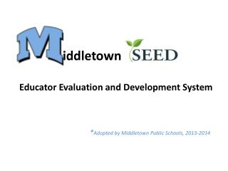 Educator Evaluation and Development System * Adopted by Middletown Public Schools, 2013-2014