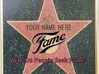 Why Do People Seek Fame?