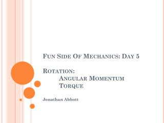 Fun Side Of Mechanics: Day 5 Rotation:  Angular Momentum 	Torque