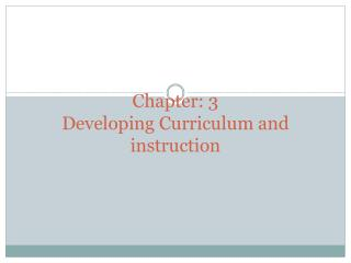 Chapter: 3 Developing Curriculum and instruction