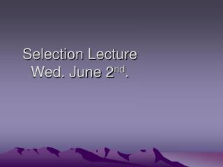 Selection Lecture Wed. June 2 nd .