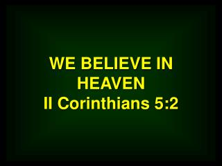 WE BELIEVE IN HEAVEN II Corinthians 5:2