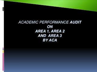 ACADEMIC PERFORMANCE  AUDIT ON   AREA 1, AREA 2  AND  AREA 3 BY ACA