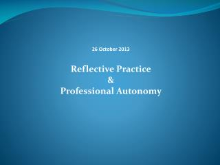 26 October 2013 Reflective Practice & Professional Autonomy