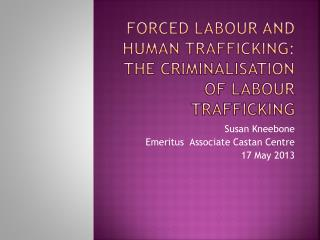 Forced Labour and Human Trafficking:  The Criminalisation of Labour Trafficking