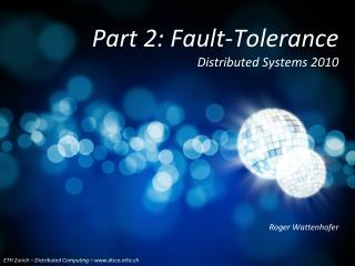 Part 2: Fault-Tolerance  Distributed Systems 2010
