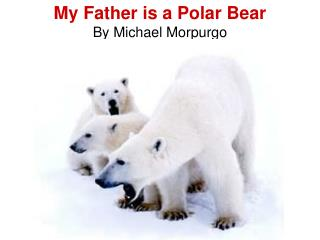 My Father is a Polar Bear By Michael Morpurgo