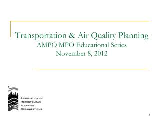 Transportation & Air Quality Planning AMPO MPO Educational Series November 8,  2012