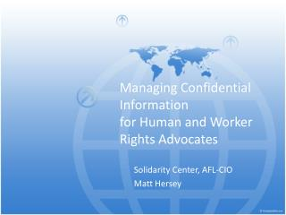 Managing Confidential  Information for Human  and  Worker  Rights Advocates