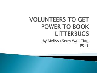 VOLUNTEERS TO GET POWER TO BOOK LITTERBUGS