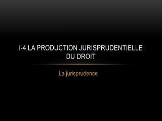 I-4 La production jurisprudentielle du droit