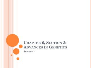 Chapter 6, Section 3: Advances in Genetics