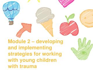 Module 2  – developing and implementing strategies for working with young children with trauma