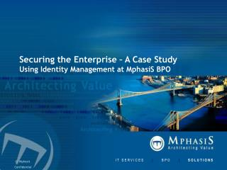 Securing the Enterprise – A Case Study Using Identity Management at MphasiS BPO