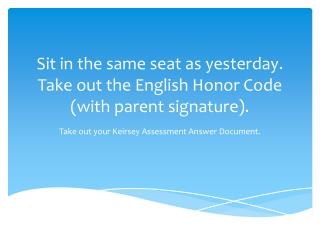Sit in the same seat as yesterday. Take out the English Honor Code (with parent signature).