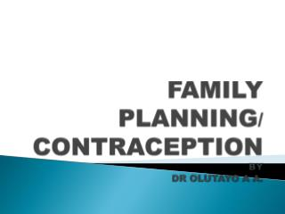 FAMILY PLANNING / CONTRACEPTION BY DR OLUTAYO A  A .