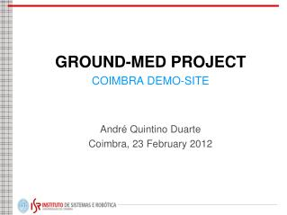 GROUND-MED PROJECT COIMBRA DEMO-SITE André Quintino Duarte Coimbra, 23 February 2012