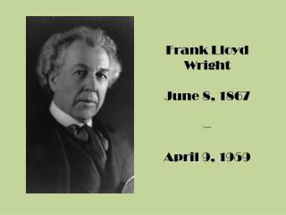 Frank Lloyd Wright June 8, 1867 – April 9, 1959