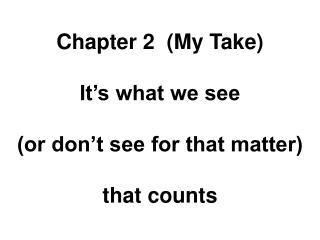 Chapter 2  (My Take) It's what we see (or don't see for that matter) that counts