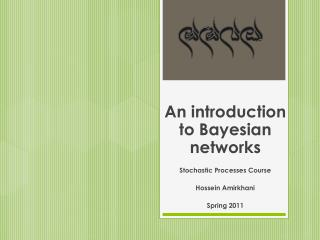 An introduction to Bayesian networks Stochastic Processes Course Hossein Amirkhani Spring 2011