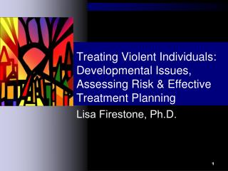 Treating Violent Individuals: Developmental Issues, Assessing Risk & Effective Treatment Planning