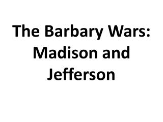 The Barbary Wars: Madison and Jefferson