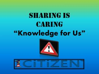 "SHARING IS CARING "" Knowledge for Us """