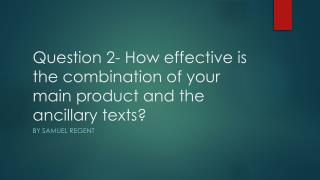 Question 2- How effective is the combination of your main product and the ancillary texts?