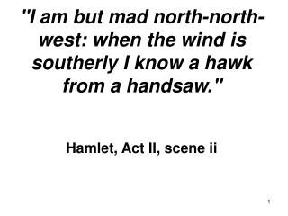 I am but mad north-north-west: when the wind is southerly I know a hawk from a handsaw.    Hamlet, Act II, scene ii
