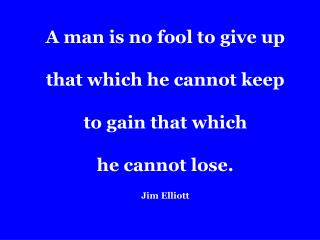 A man is no fool to give up  that which he cannot keep  to gain that which  he cannot lose. Jim Elliott