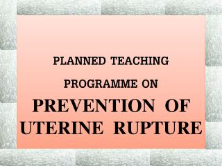 PLANNED TEACHING PROGRAMME ON PREVENTION  OF UTERINE  RUPTURE