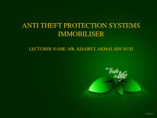 ANTI THEFT PROTECTION SYSTEMS  IMMOBILISER LECTURER NAME: MR. KHAIRUL AKMAL BIN NUSI