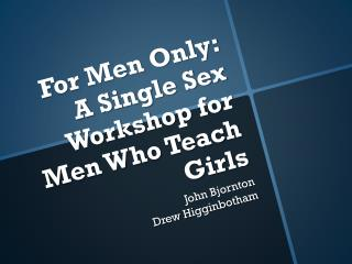 For Men Only:  A  Single Sex Workshop for Men Who Teach Girls